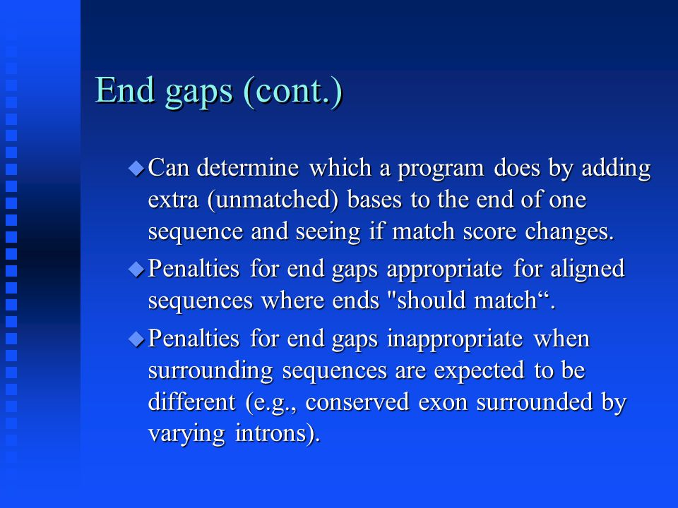 End gaps (cont.)  Can determine which a program does by adding extra (unmatched) bases to the end of one sequence and seeing if match score changes.
