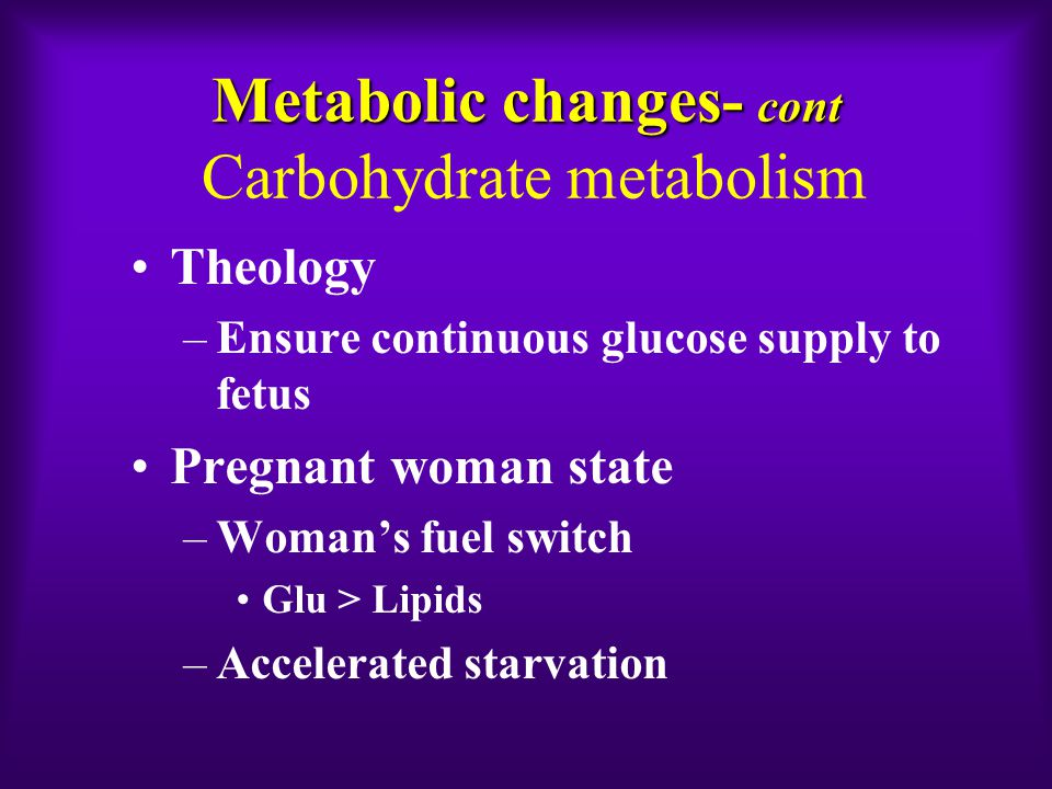 Metabolic changes- cont Metabolic changes- cont Carbohydrate metabolism Theology –Ensure continuous glucose supply to fetus Pregnant woman state –Woman's fuel switch Glu > Lipids –Accelerated starvation