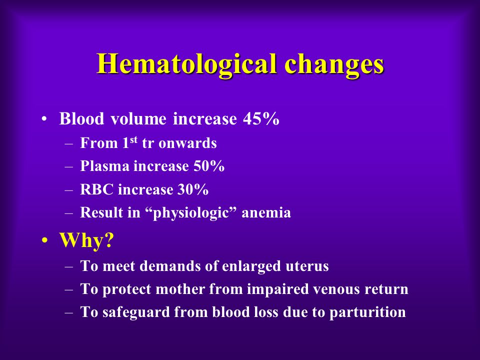 Hematological changes Blood volume increase 45% –From 1 st tr onwards –Plasma increase 50% –RBC increase 30% –Result in physiologic anemia Why.