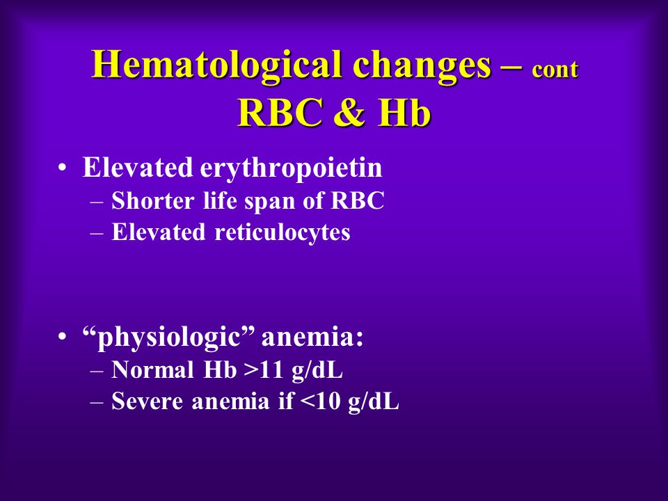 Hematological changes – cont RBC & Hb Elevated erythropoietin –Shorter life span of RBC –Elevated reticulocytes physiologic anemia: –Normal Hb >11 g/dL –Severe anemia if <10 g/dL