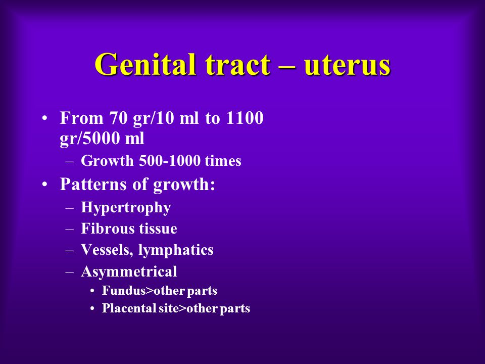 Genital tract – uterus From 70 gr/10 ml to 1100 gr/5000 ml –Growth 500-1000 times Patterns of growth: –Hypertrophy –Fibrous tissue –Vessels, lymphatics –Asymmetrical Fundus>other parts Placental site>other parts