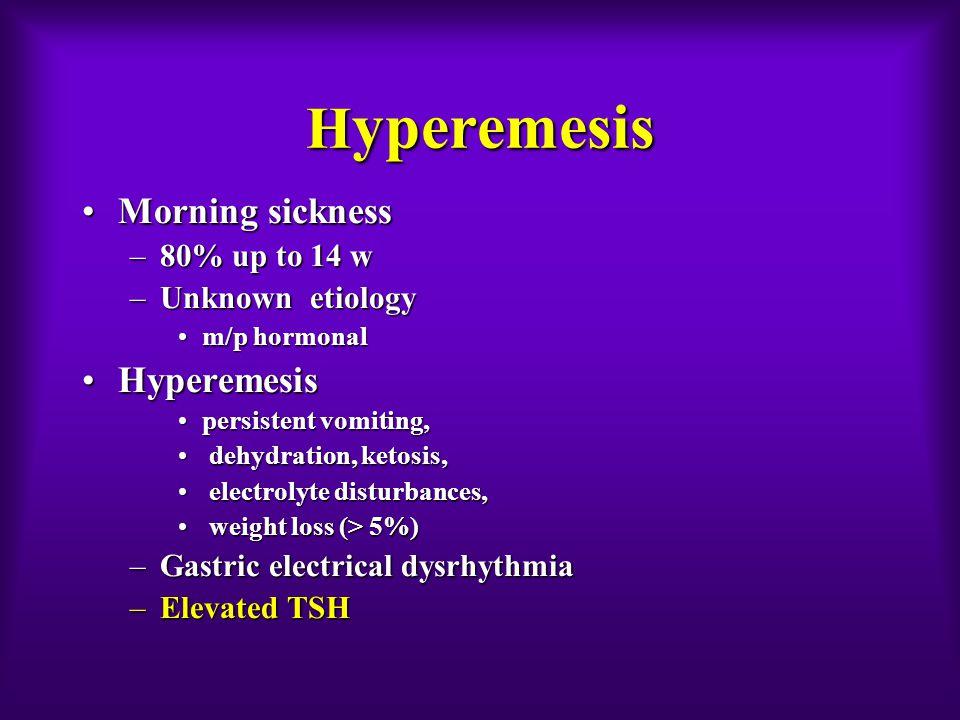 H yperemesis Morning sicknessMorning sickness –80% up to 14 w –Unknown etiology m/p hormonalm/p hormonal HyperemesisHyperemesis persistent vomiting,pe