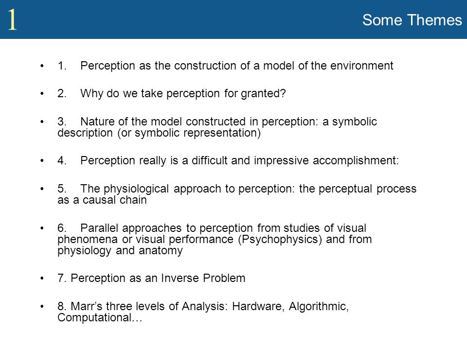 1 Some Themes 1. Perception as the construction of a model of the environment 2. Why do we take perception for granted? 3. Nature of the model constru