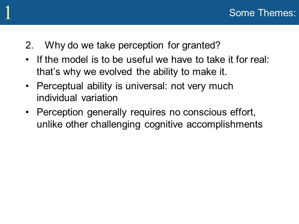 1 Some Themes: 2. Why do we take perception for granted? If the model is to be useful we have to take it for real: that's why we evolved the ability t