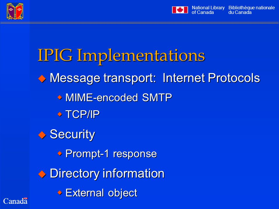National Library of Canada Bibliothèque nationale du Canada Canada IPIG Implementations  Message transport: Internet Protocols  MIME-encoded SMTP  TCP/IP  Security  Prompt-1 response  Directory information  External object