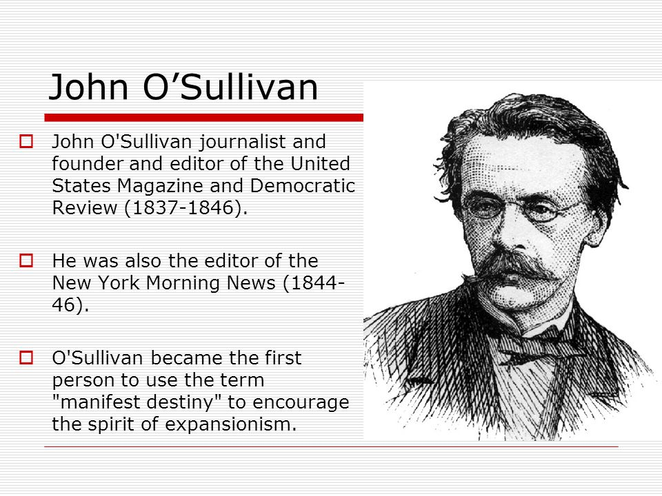 John O'Sullivan  John O Sullivan journalist and founder and editor of the United States Magazine and Democratic Review (1837-1846).