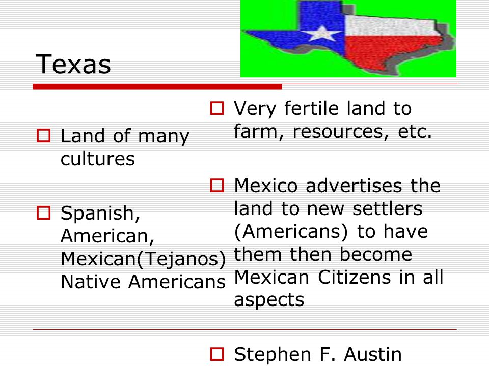 Texas  Land of many cultures  Spanish, American, Mexican(Tejanos) Native Americans  Very fertile land to farm, resources, etc.