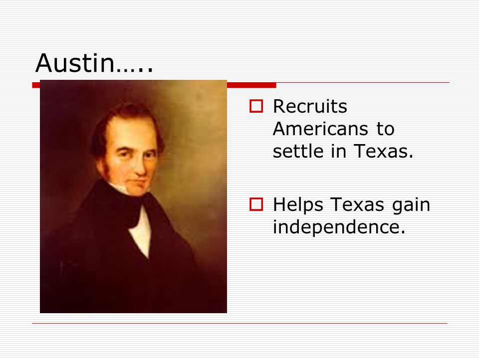 Austin…..  Recruits Americans to settle in Texas.  Helps Texas gain independence.