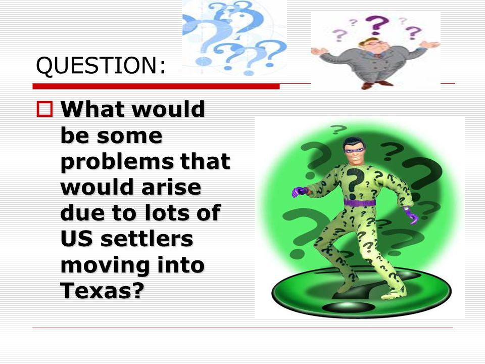 QUESTION:  What would be some problems that would arise due to lots of US settlers moving into Texas