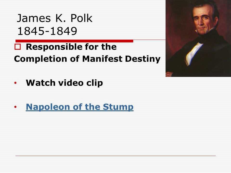 James K. Polk 1845-1849  Responsible for the Completion of Manifest Destiny Watch video clip Napoleon of the Stump