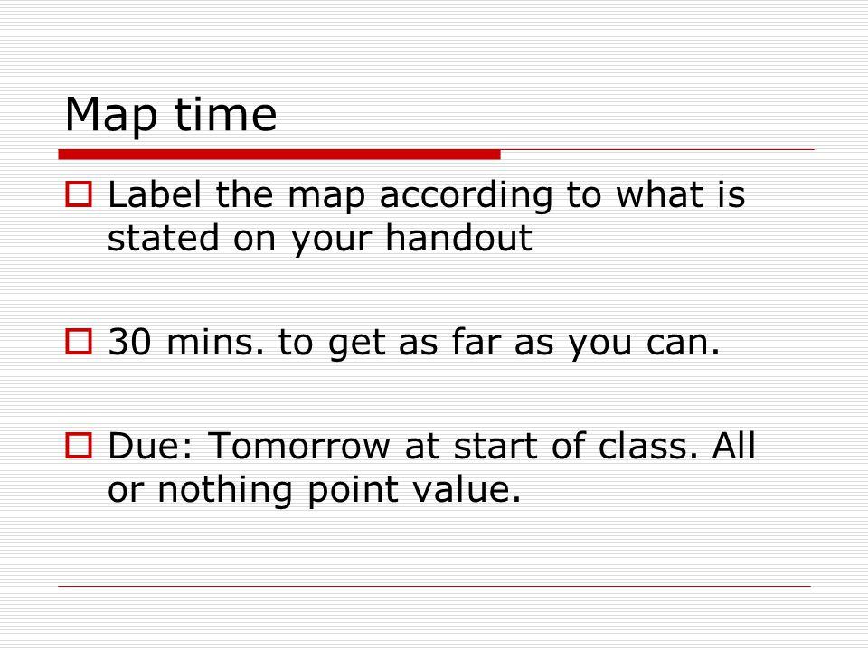 Map time  Label the map according to what is stated on your handout  30 mins.