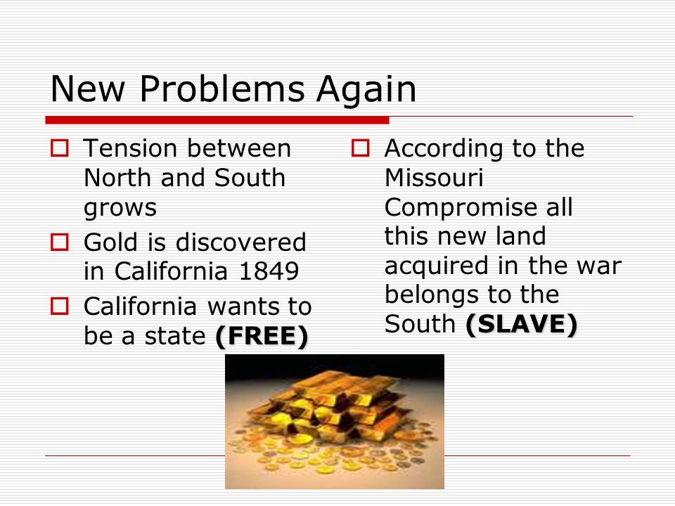 New Problems Again  Tension between North and South grows  Gold is discovered in California 1849 (FREE)  California wants to be a state (FREE) (SLAVE)  According to the Missouri Compromise all this new land acquired in the war belongs to the South (SLAVE)