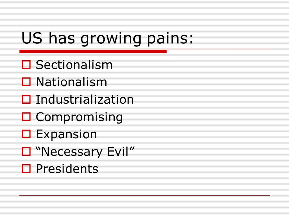 US has growing pains:  Sectionalism  Nationalism  Industrialization  Compromising  Expansion  Necessary Evil  Presidents