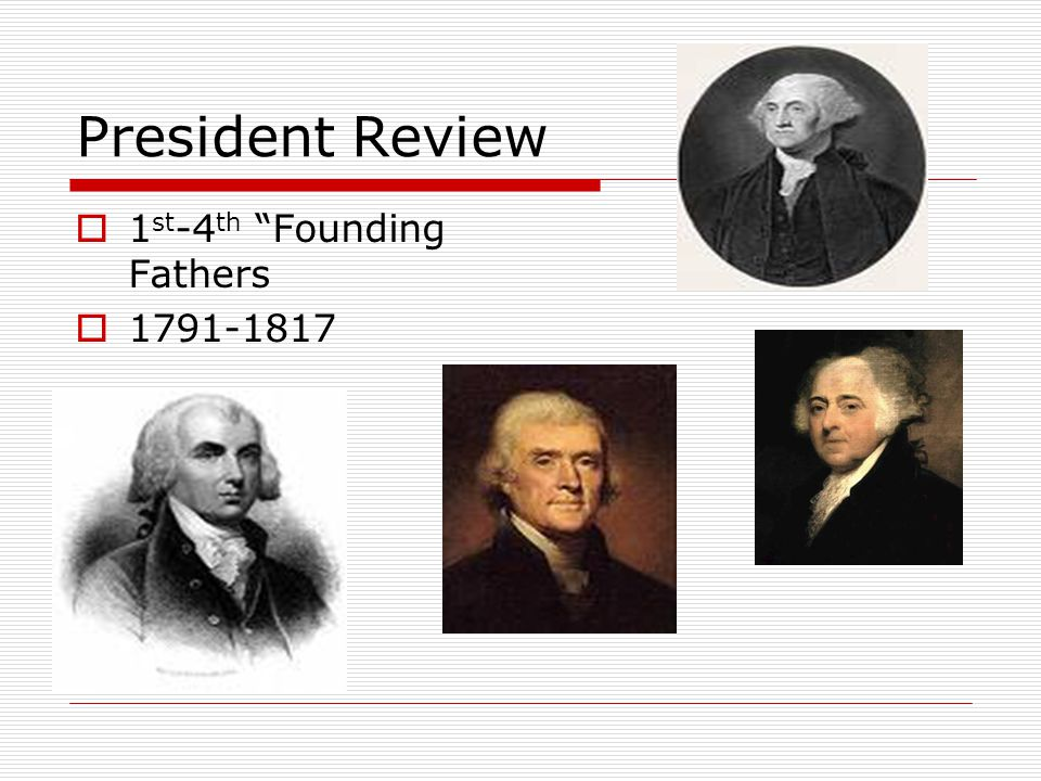 President Review  1 st -4 th Founding Fathers  1791-1817