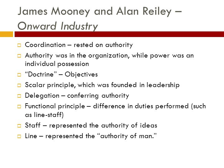 James Mooney and Alan Reiley – Onward Industry  Coordination – rested on authority  Authority was in the organization, while power was an individual possession  Doctrine – Objectives  Scalar principle, which was founded in leadership  Delegation – conferring authority  Functional principle – difference in duties performed (such as line-staff)  Staff – represented the authority of ideas  Line – represented the authority of man.
