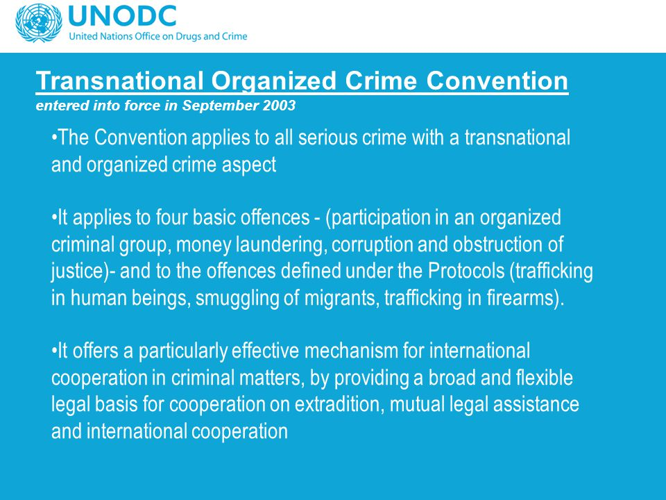Transnational Organized Crime Convention entered into force in September 2003 The Convention applies to all serious crime with a transnational and org