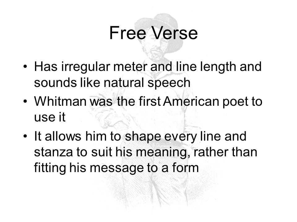 Whitman's Poetry Epic poetry: tells a long about a hero whose adventures embody the values of a nation Long Lines: long, sprawling lines for various effects Catalogues (lists): lists of people, objects, or situations, evokes the infinite range of elements that make up human experience Onomatopoeia: words whose sounds imitate their meanings Ex: grunting, gab, yawp