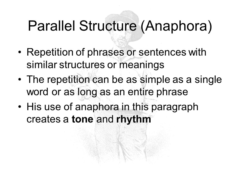 Parallel Structure (Anaphora) Repetition of phrases or sentences with similar structures or meanings The repetition can be as simple as a single word or as long as an entire phrase His use of anaphora in this paragraph creates a tone and rhythm