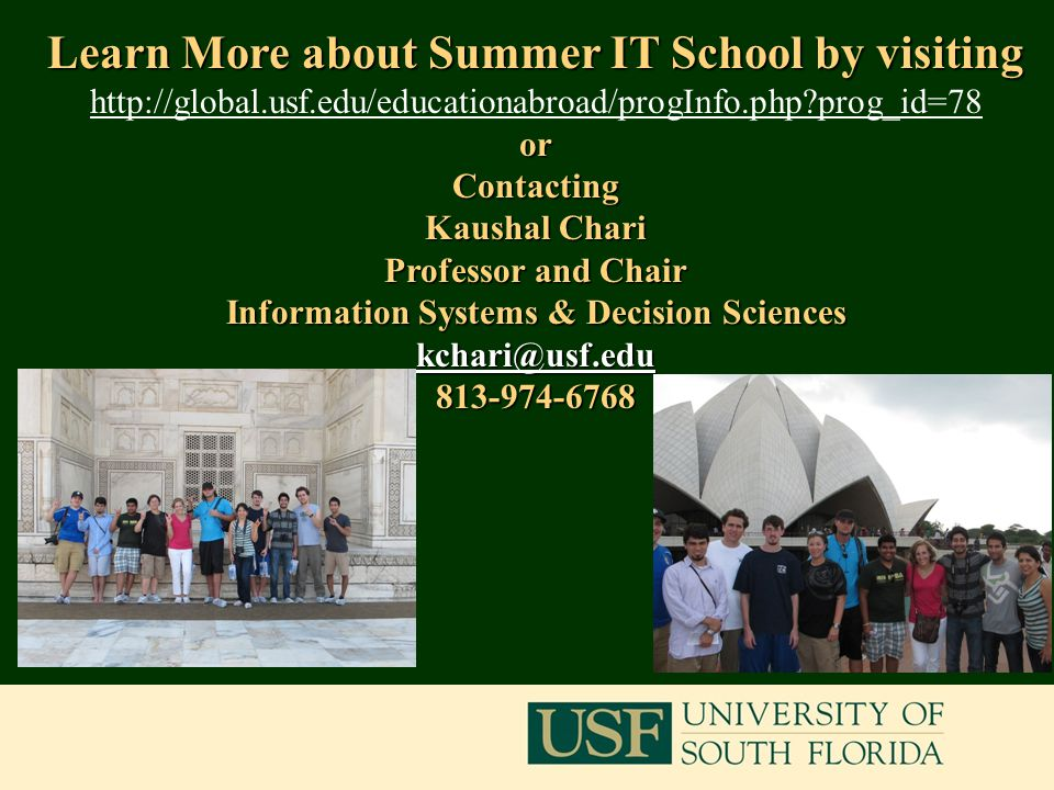 18 Learn More about Summer IT School by visiting http://global.usf.edu/educationabroad/progInfo.php prog_id=78orContacting Kaushal Chari Professor and Chair Information Systems & Decision Sciences kchari@usf.edu 813-974-6768