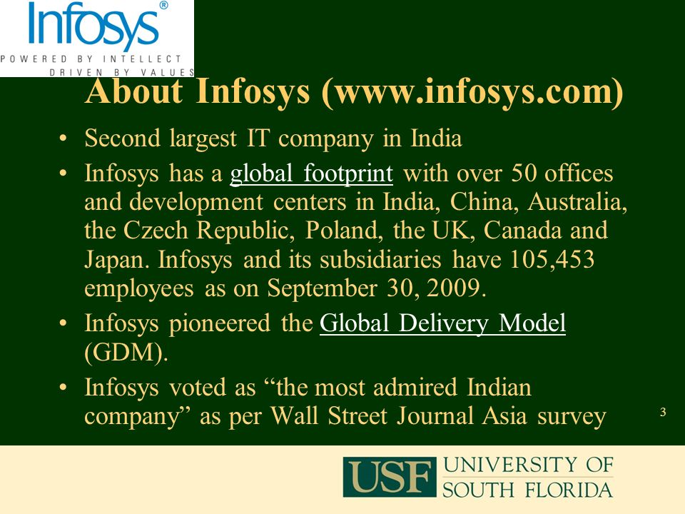 3 About Infosys (www.infosys.com) Second largest IT company in India Infosys has a global footprint with over 50 offices and development centers in India, China, Australia, the Czech Republic, Poland, the UK, Canada and Japan.