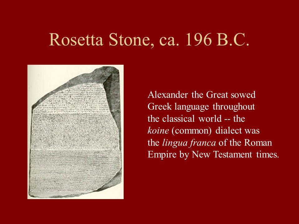 Rosetta Stone, ca. 196 B.C. Alexander the Great sowed Greek language throughout the classical world -- the koine (common) dialect was the lingua franc