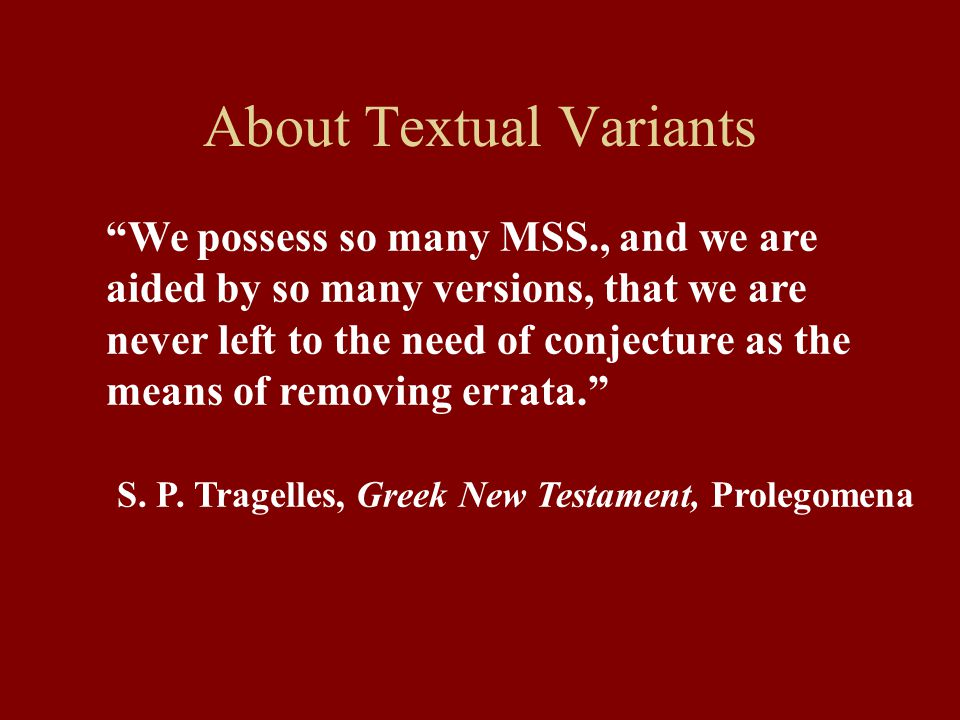 About Textual Variants We possess so many MSS., and we are aided by so many versions, that we are never left to the need of conjecture as the means of removing errata. S.