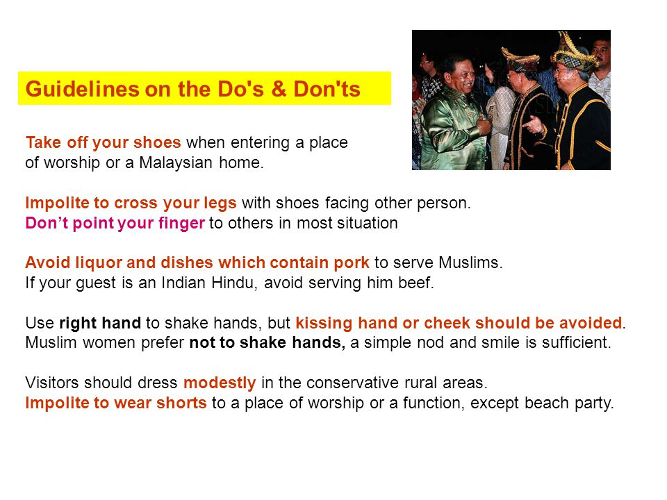 Guidelines on the Do's & Don'ts Take off your shoes when entering a place of worship or a Malaysian home. Impolite to cross your legs with shoes facin