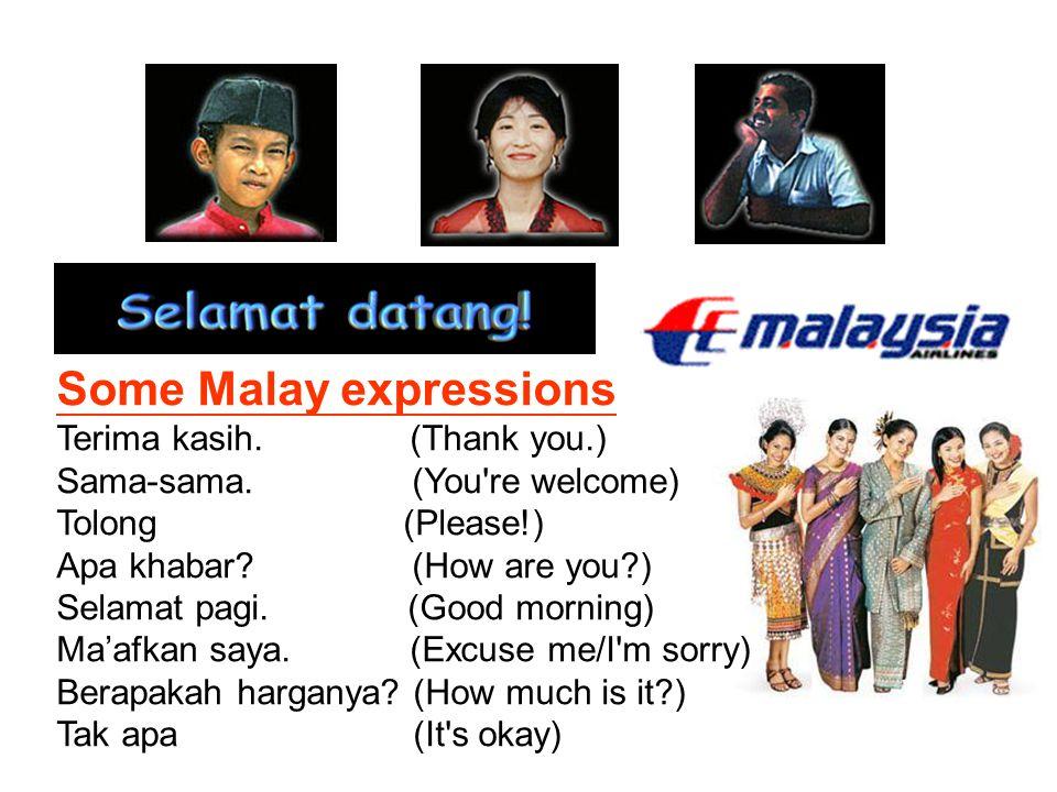 Some Malay expressions Terima kasih. (Thank you.) Sama-sama. (You're welcome) Tolong (Please!) Apa khabar? (How are you?) Selamat pagi. (Good morning)