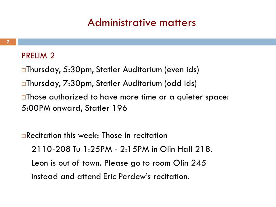 Administrative matters PRELIM 2  Thursday, 5:30pm, Statler Auditorium (even ids)  Thursday, 7:30pm, Statler Auditorium (odd ids)  Those authorized to have more time or a quieter space: 5:00PM onward, Statler 196  Recitation this week: Those in recitation 2110-208 Tu 1:25PM - 2:15PM in Olin Hall 218.