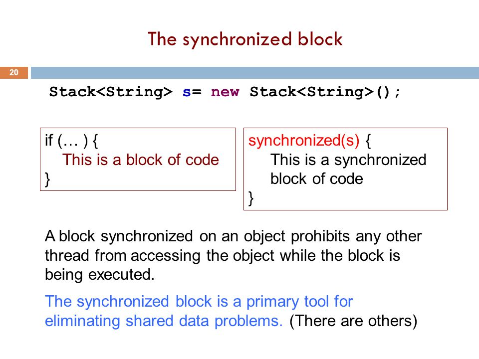 The synchronized block 20 Stack s= new Stack (); synchronized(s) { This is a synchronized block of code } A block synchronized on an object prohibits any other thread from accessing the object while the block is being executed.