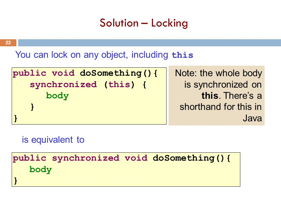 Solution – Locking 22 public void doSomething(){ synchronized (this) { body } You can lock on any object, including this public synchronized void doSomething(){ body } is equivalent to Note: the whole body is synchronized on this.