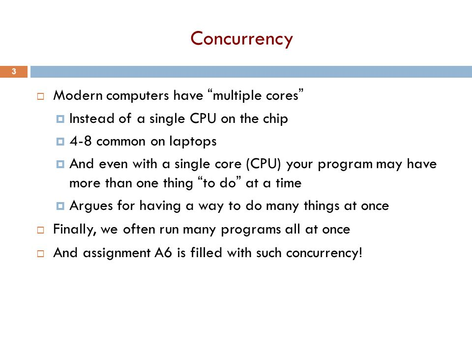 Concurrency  Modern computers have multiple cores  Instead of a single CPU on the chip  4-8 common on laptops  And even with a single core (CPU) your program may have more than one thing to do at a time  Argues for having a way to do many things at once  Finally, we often run many programs all at once  And assignment A6 is filled with such concurrency.