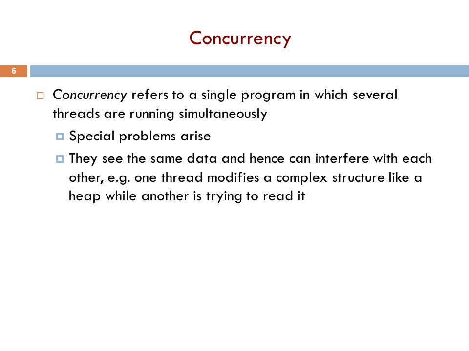 Concurrency  Concurrency refers to a single program in which several threads are running simultaneously  Special problems arise  They see the same data and hence can interfere with each other, e.g.