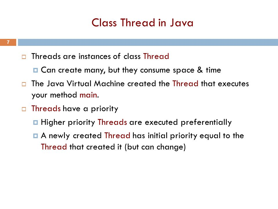 Class Thread in Java  Threads are instances of class Thread  Can create many, but they consume space & time  The Java Virtual Machine created the Thread that executes your method main.