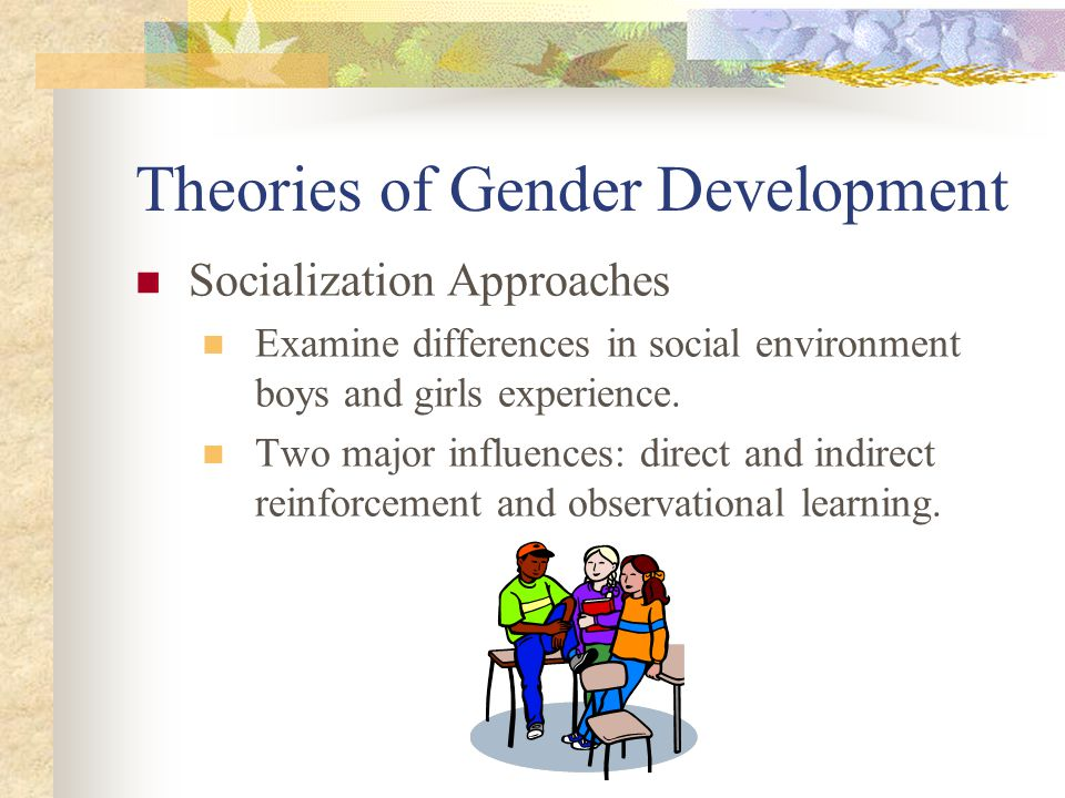 Theories of Gender Development Socialization Approaches Examine differences in social environment boys and girls experience. Two major influences: dir