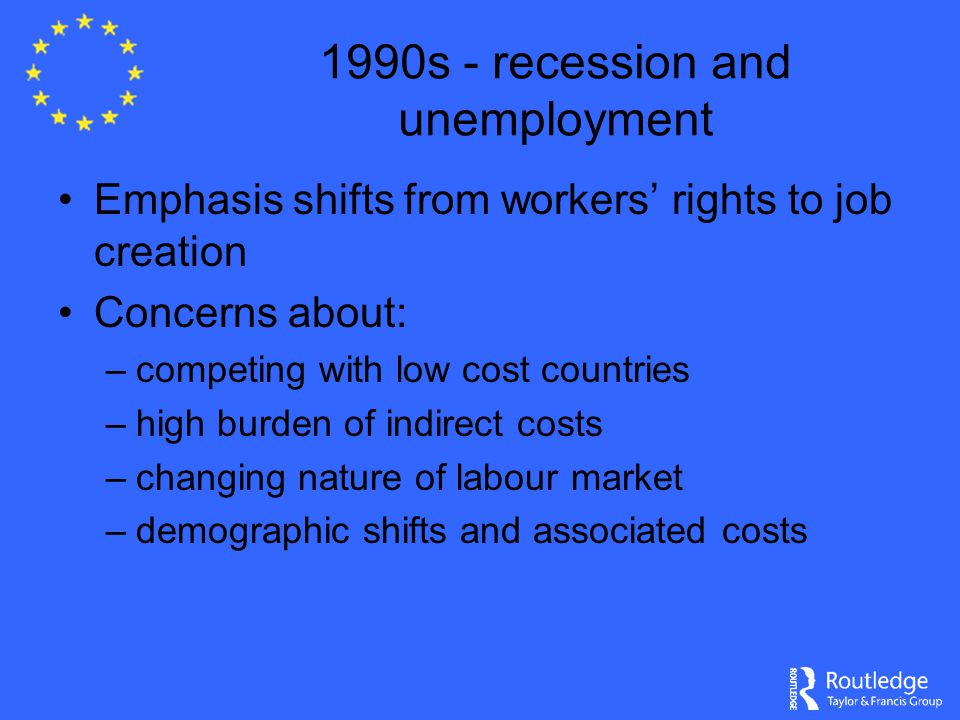 1990s - recession and unemployment Emphasis shifts from workers' rights to job creation Concerns about: –competing with low cost countries –high burden of indirect costs –changing nature of labour market –demographic shifts and associated costs