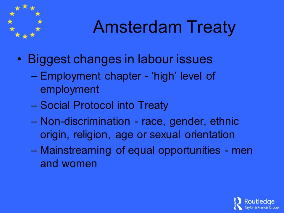Amsterdam Treaty Biggest changes in labour issues –Employment chapter - 'high' level of employment –Social Protocol into Treaty –Non-discrimination - race, gender, ethnic origin, religion, age or sexual orientation –Mainstreaming of equal opportunities - men and women