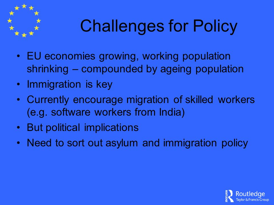 Challenges for Policy EU economies growing, working population shrinking – compounded by ageing population Immigration is key Currently encourage migration of skilled workers (e.g.