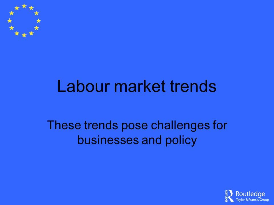 Labour market trends These trends pose challenges for businesses and policy