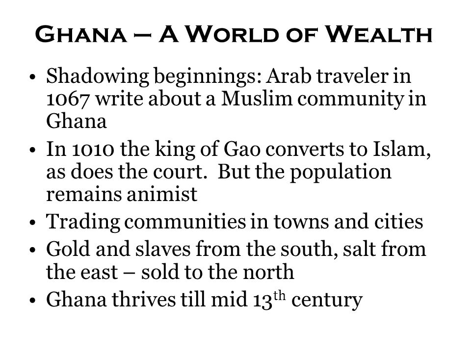 Ghana – A World of Wealth Shadowing beginnings: Arab traveler in 1067 write about a Muslim community in Ghana In 1010 the king of Gao converts to Isla