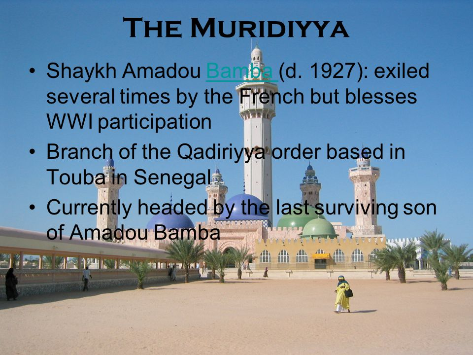 The Muridiyya Shaykh Amadou Bamba (d. 1927): exiled several times by the French but blesses WWI participationBamba Branch of the Qadiriyya order based