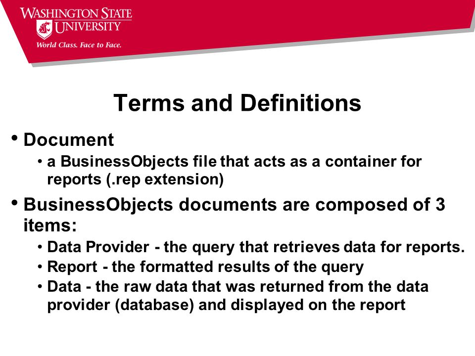 Terms and Definitions Document a BusinessObjects file that acts as a container for reports (.rep extension) BusinessObjects documents are composed of 3 items: Data Provider - the query that retrieves data for reports.