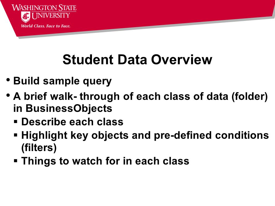 Student Data Overview Build sample query A brief walk- through of each class of data (folder) in BusinessObjects  Describe each class  Highlight key objects and pre-defined conditions (filters)  Things to watch for in each class