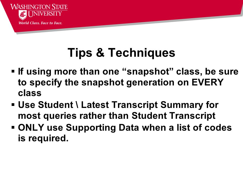 Tips & Techniques  If using more than one snapshot class, be sure to specify the snapshot generation on EVERY class  Use Student \ Latest Transcript Summary for most queries rather than Student Transcript  ONLY use Supporting Data when a list of codes is required.