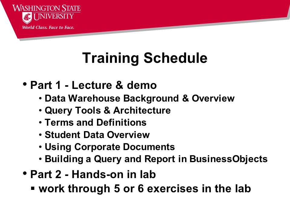 Training Schedule Part 1 - Lecture & demo Data Warehouse Background & Overview Query Tools & Architecture Terms and Definitions Student Data Overview Using Corporate Documents Building a Query and Report in BusinessObjects Part 2 - Hands-on in lab  work through 5 or 6 exercises in the lab