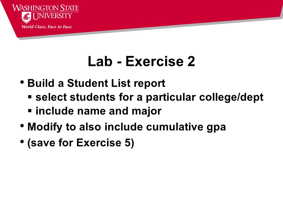 Lab - Exercise 2 Build a Student List report  select students for a particular college/dept  include name and major Modify to also include cumulative gpa (save for Exercise 5)