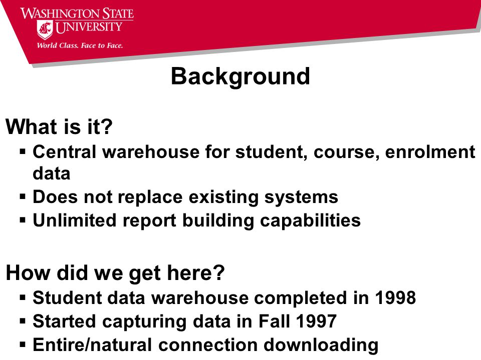 Data Warehouse Overview Data is organized for ad-hoc, reporting access not transaction processing Snapshots at various points in time Easy access with query tools Retention of additional historical data Students enrolled from Fall 1997 onward All of the WSU transcripts for them (even prior to 1997) Does not replace existing systems, but provides another way to access the data from them.