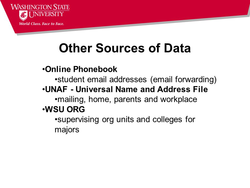 Other Sources of Data Online Phonebook student email addresses (email forwarding) UNAF - Universal Name and Address File mailing, home, parents and workplace WSU ORG supervising org units and colleges for majors