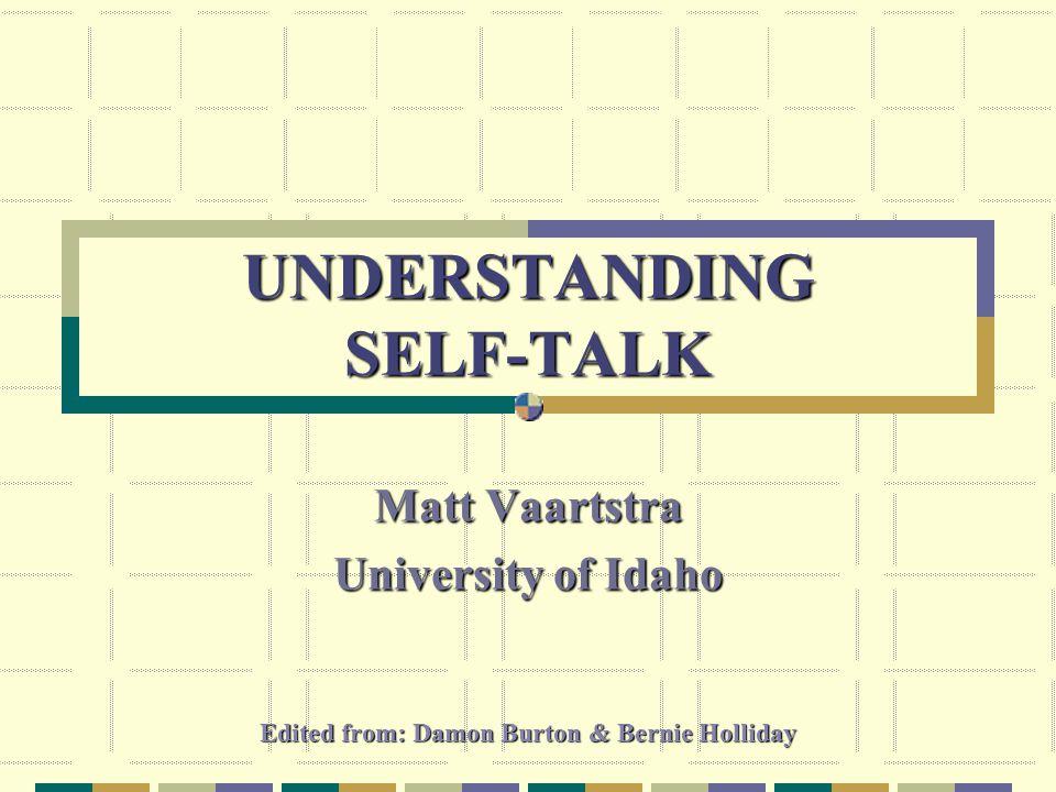 UNDERSTANDING SELF-TALK Matt Vaartstra University of Idaho Edited from: Damon Burton & Bernie Holliday