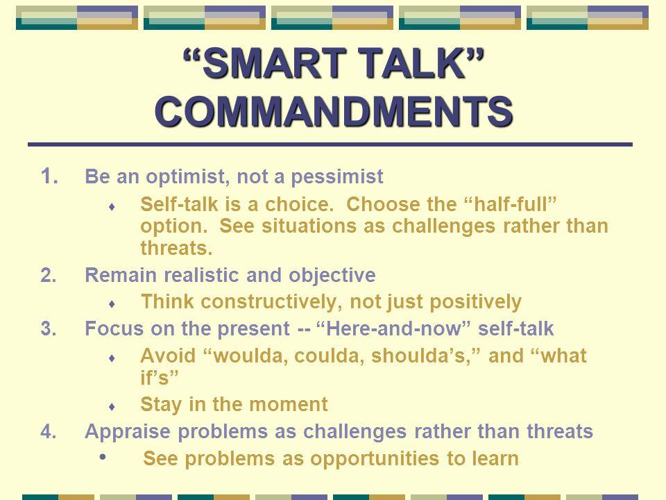 SMART TALK COMMANDMENTS 1. Be an optimist, not a pessimist  Self-talk is a choice.